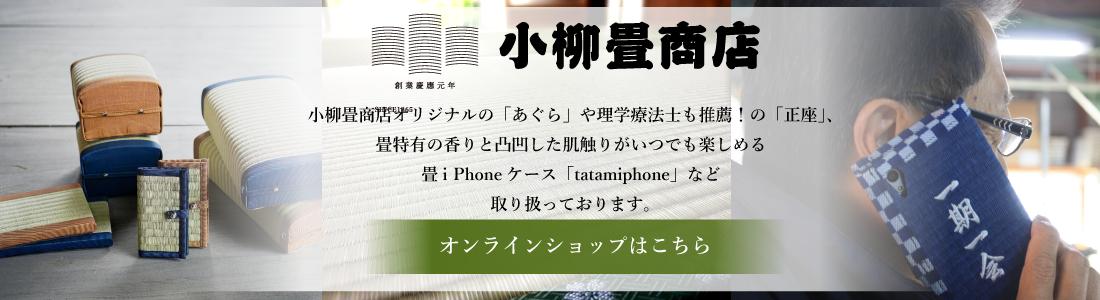 小柳畳商店ONLINE SHOP。小柳畳商店オリジナルの「あぐら」や理学療法士も推薦!の「正座」、畳特有の香りと凸凹した肌触りがいつでも楽しめる畳i Phoneケース「tatamiphone」など取り扱っております。